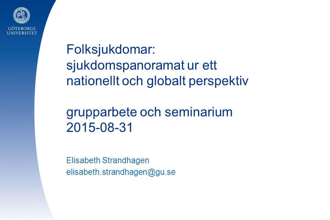Folksjukdomar: sjukdomspanoramat ur ett nationellt och globalt perspektiv grupparbete och seminarium 2015-08-31 Elisabeth Strandhagen elisabeth.strandhagen@gu.se