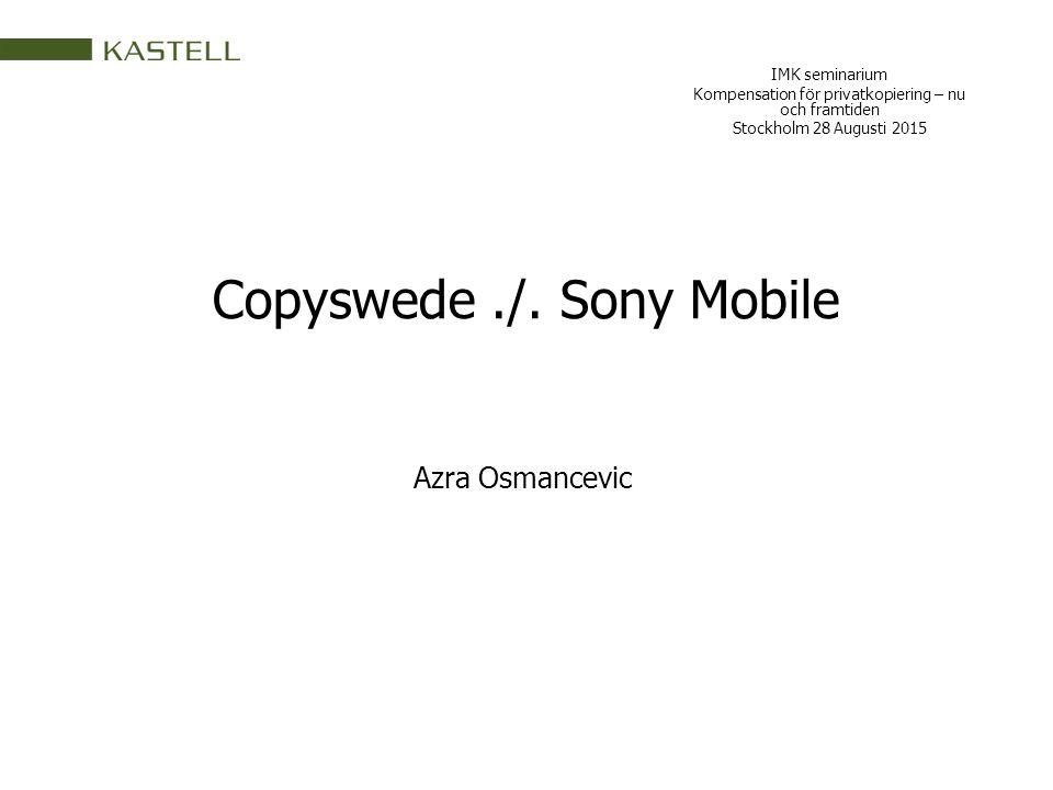 Copyswede./. Sony Mobile IMK seminarium Kompensation för privatkopiering – nu och framtiden Stockholm 28 Augusti 2015 Azra Osmancevic