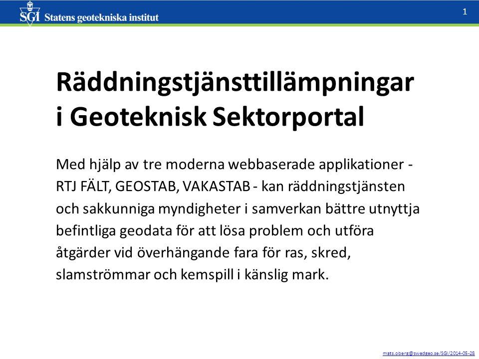 mats.oberg@swedgeo.se/SGI/2014-05-28 1 Räddningstjänsttillämpningar i Geoteknisk Sektorportal Med hjälp av tre moderna webbaserade applikationer - RTJ FÄLT, GEOSTAB, VAKASTAB - kan räddningstjänsten och sakkunniga myndigheter i samverkan bättre utnyttja befintliga geodata för att lösa problem och utföra åtgärder vid överhängande fara för ras, skred, slamströmmar och kemspill i känslig mark.