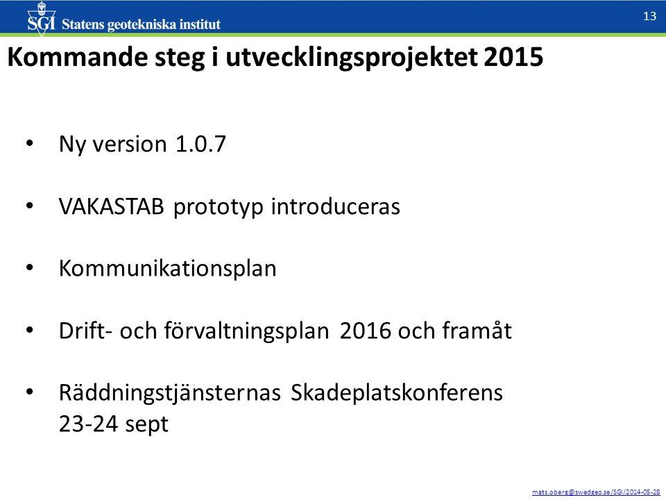 mats.oberg@swedgeo.se/SGI/2014-05-28 13 Kommande steg i utvecklingsprojektet 2015 Ny version 1.0.7 VAKASTAB prototyp introduceras Kommunikationsplan Drift- och förvaltningsplan 2016 och framåt Räddningstjänsternas Skadeplatskonferens 23-24 sept
