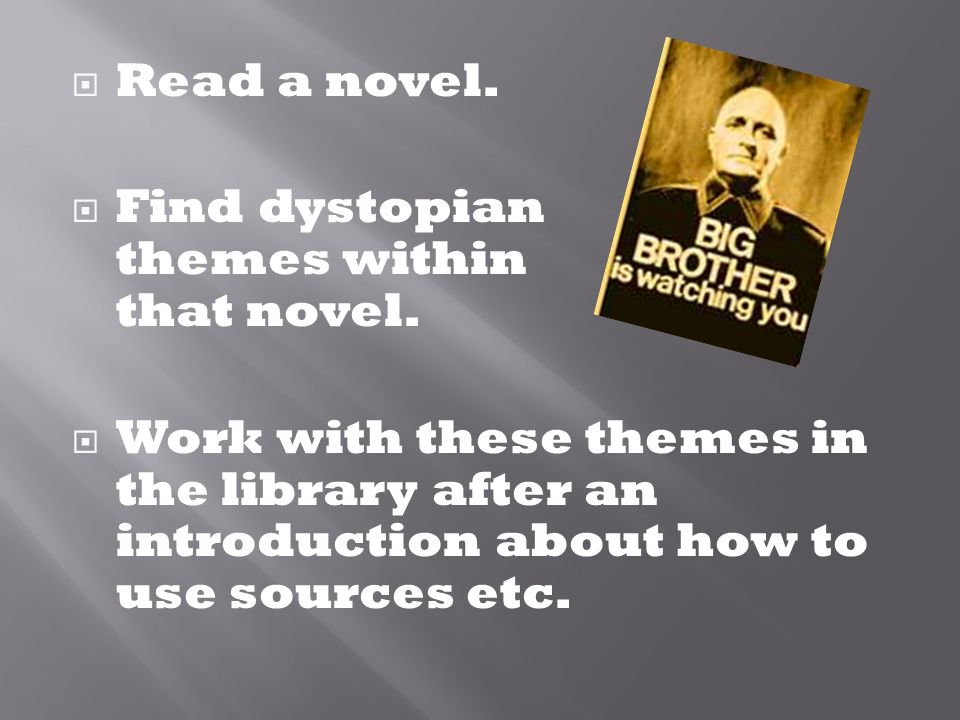  Read a novel.  Find dystopian themes within that novel.  Work with these themes in the library after an introduction about how to use sources etc.