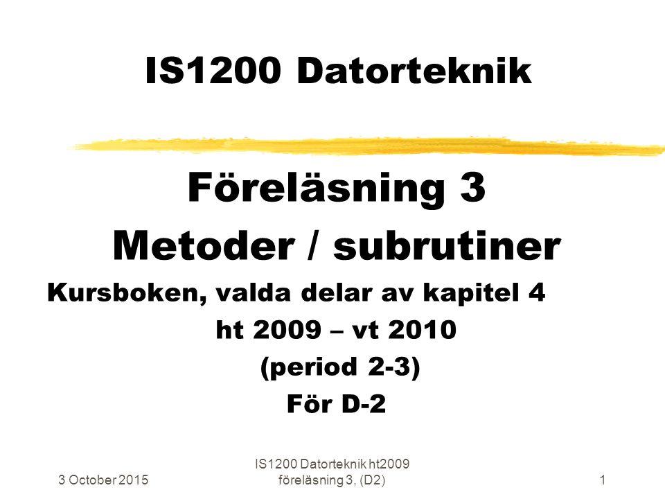 3 October 2015 IS1200 Datorteknik ht2009 föreläsning 3, (D2)1 IS1200 Datorteknik Föreläsning 3 Metoder / subrutiner Kursboken, valda delar av kapitel