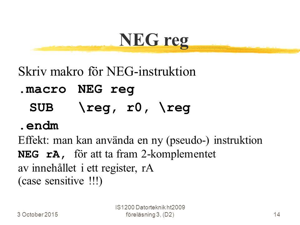 3 October 2015 IS1200 Datorteknik ht2009 föreläsning 3, (D2)14 NEG reg Skriv makro för NEG-instruktion.macroNEG reg SUB\reg, r0, \reg.endm Effekt: man