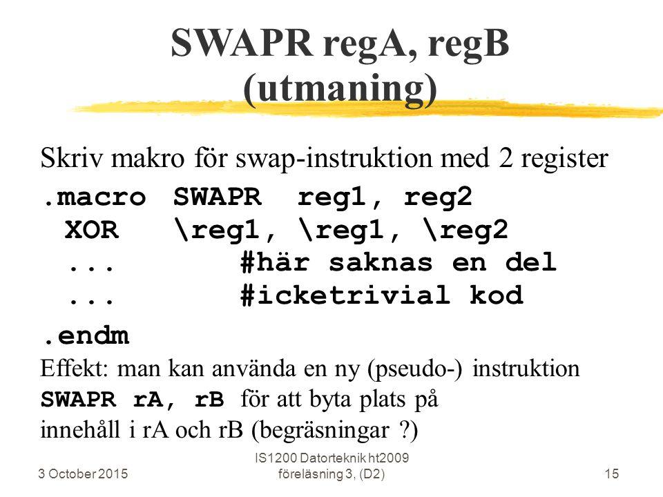 3 October 2015 IS1200 Datorteknik ht2009 föreläsning 3, (D2)15 SWAPR regA, regB (utmaning) Skriv makro för swap-instruktion med 2 register.macroSWAPR