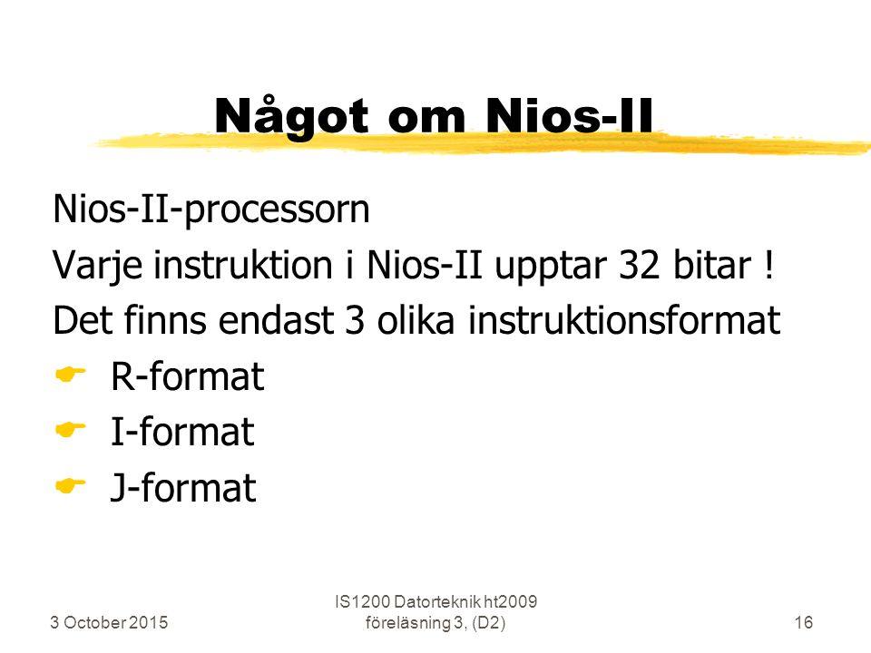 3 October 2015 IS1200 Datorteknik ht2009 föreläsning 3, (D2)16 Något om Nios-II Nios-II-processorn Varje instruktion i Nios-II upptar 32 bitar ! Det f
