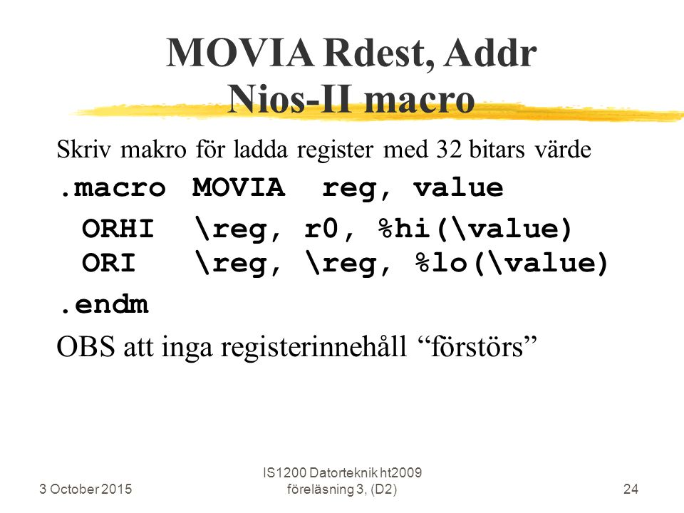 3 October 2015 IS1200 Datorteknik ht2009 föreläsning 3, (D2)24 MOVIA Rdest, Addr Nios-II macro Skriv makro för ladda register med 32 bitars värde.macroMOVIA reg, value ORHI\reg, r0, %hi(\value) ORI\reg, \reg, %lo(\value).endm OBS att inga registerinnehåll förstörs