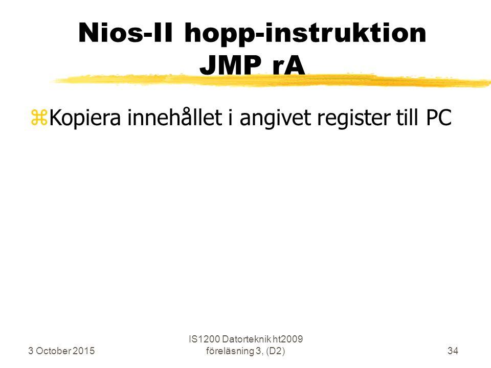 3 October 2015 IS1200 Datorteknik ht2009 föreläsning 3, (D2)34 Nios-II hopp-instruktion JMP rA zKopiera innehållet i angivet register till PC