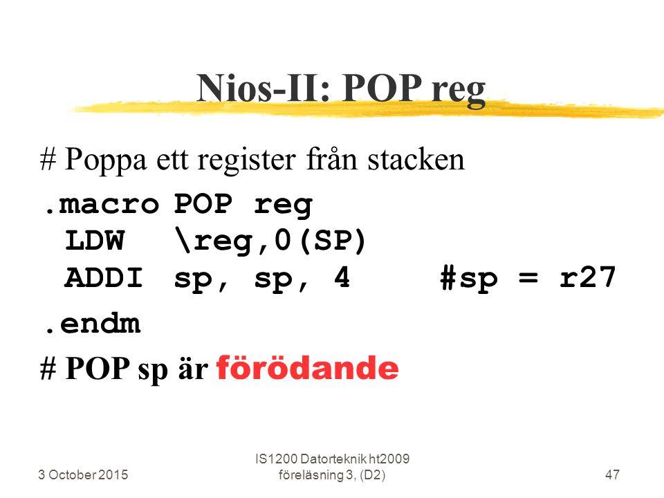 3 October 2015 IS1200 Datorteknik ht2009 föreläsning 3, (D2)47 Nios-II: POP reg #Poppa ett register från stacken.macroPOP reg LDW\reg,0(SP) ADDIsp, sp