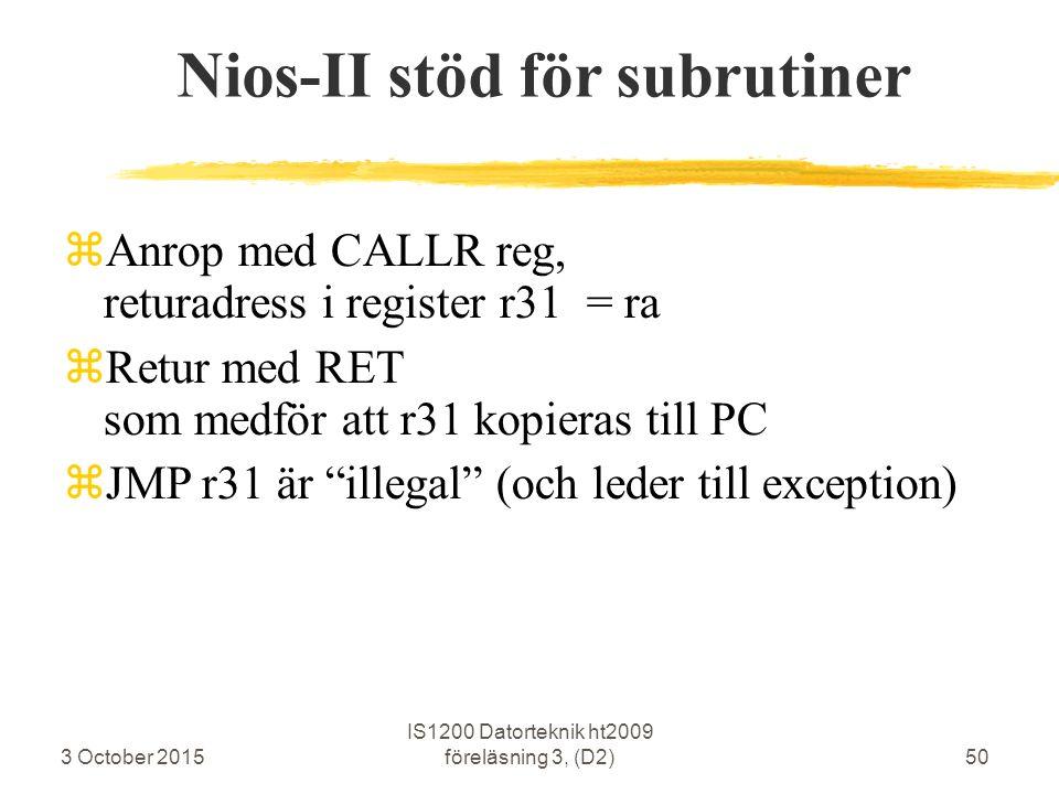 3 October 2015 IS1200 Datorteknik ht2009 föreläsning 3, (D2)50 Nios-II stöd för subrutiner  Anrop med CALLR reg, returadress i register r31 = ra  Re