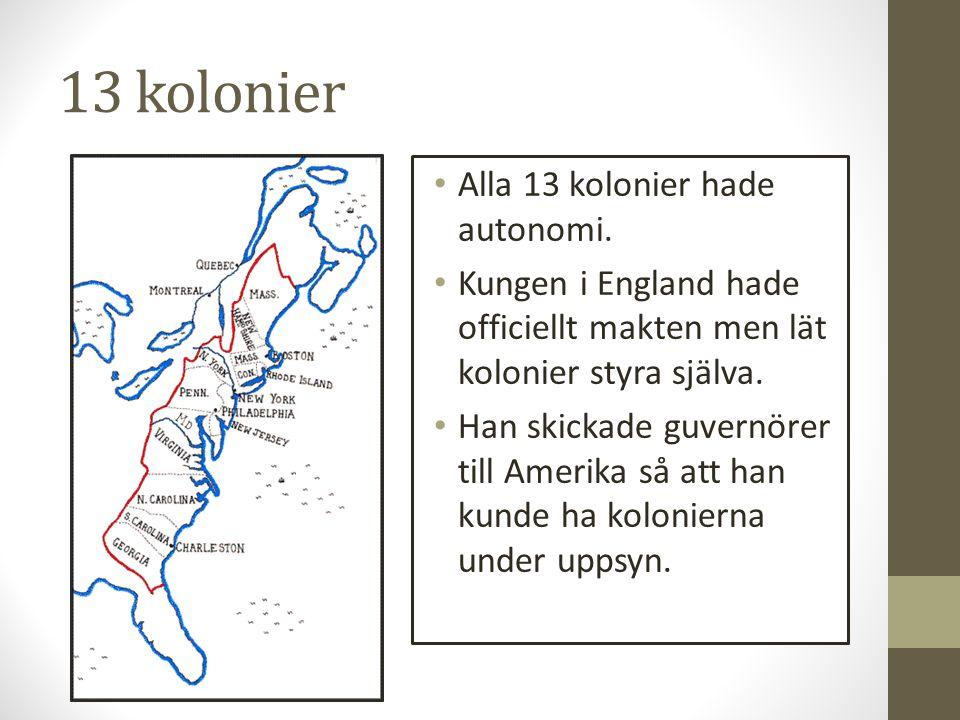 13 kolonier Alla 13 kolonier hade autonomi. Kungen i England hade officiellt makten men lät kolonier styra själva. Han skickade guvernörer till Amerik