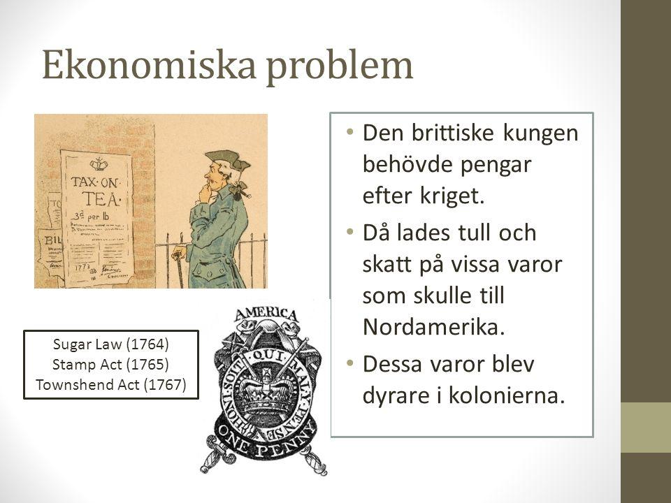 Ekonomiska problem Den brittiske kungen behövde pengar efter kriget. Då lades tull och skatt på vissa varor som skulle till Nordamerika. Dessa varor b