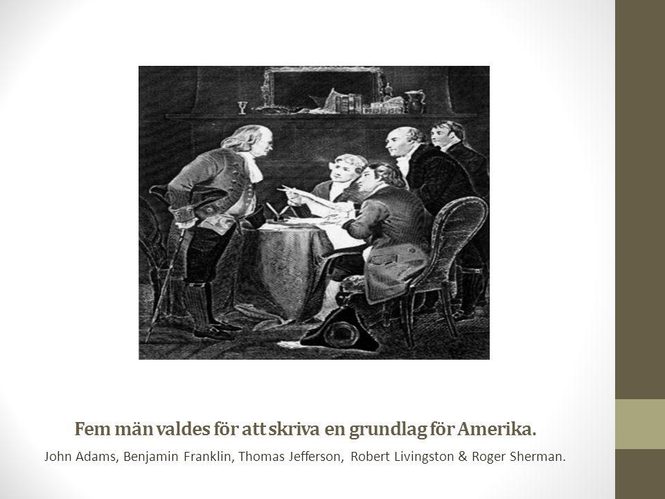Fem män valdes för att skriva en grundlag för Amerika. John Adams, Benjamin Franklin, Thomas Jefferson, Robert Livingston & Roger Sherman.