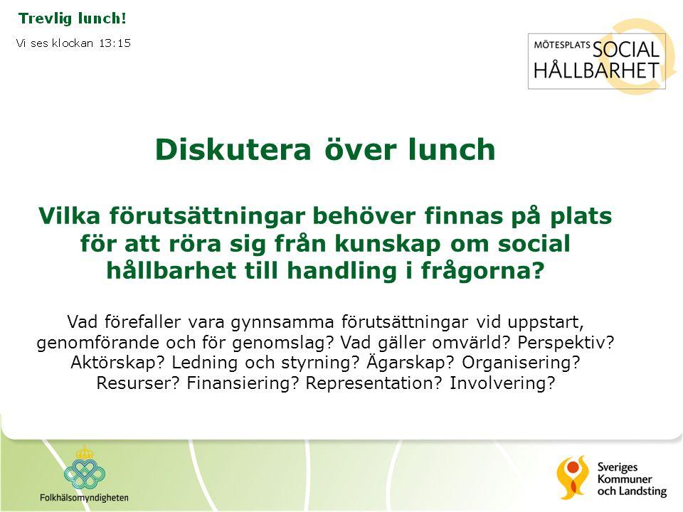 Diskutera över lunch Vilka förutsättningar behöver finnas på plats för att röra sig från kunskap om social hållbarhet till handling i frågorna.