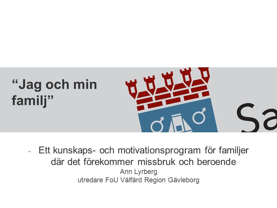 """""""Jag och min familj"""" - Ett kunskaps- och motivationsprogram för familjer där det förekommer missbruk och beroende Ann Lyrberg utredare FoU Välfärd Reg"""