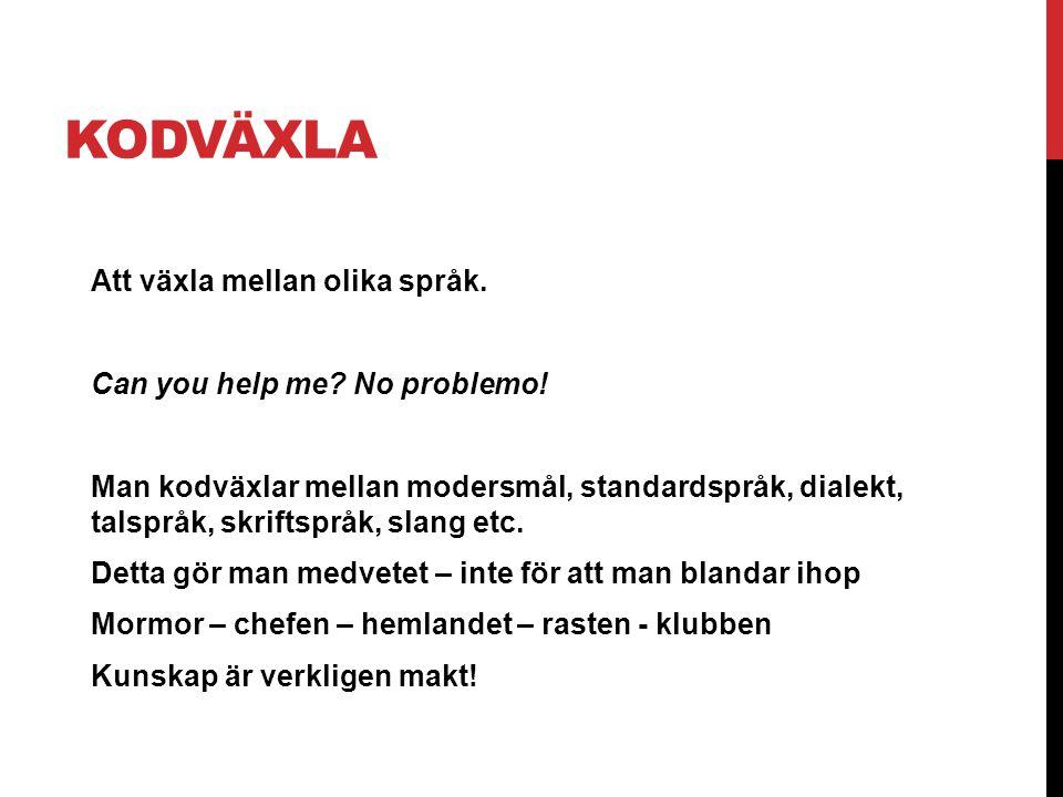 KODVÄXLA Att växla mellan olika språk. Can you help me? No problemo! Man kodväxlar mellan modersmål, standardspråk, dialekt, talspråk, skriftspråk, sl