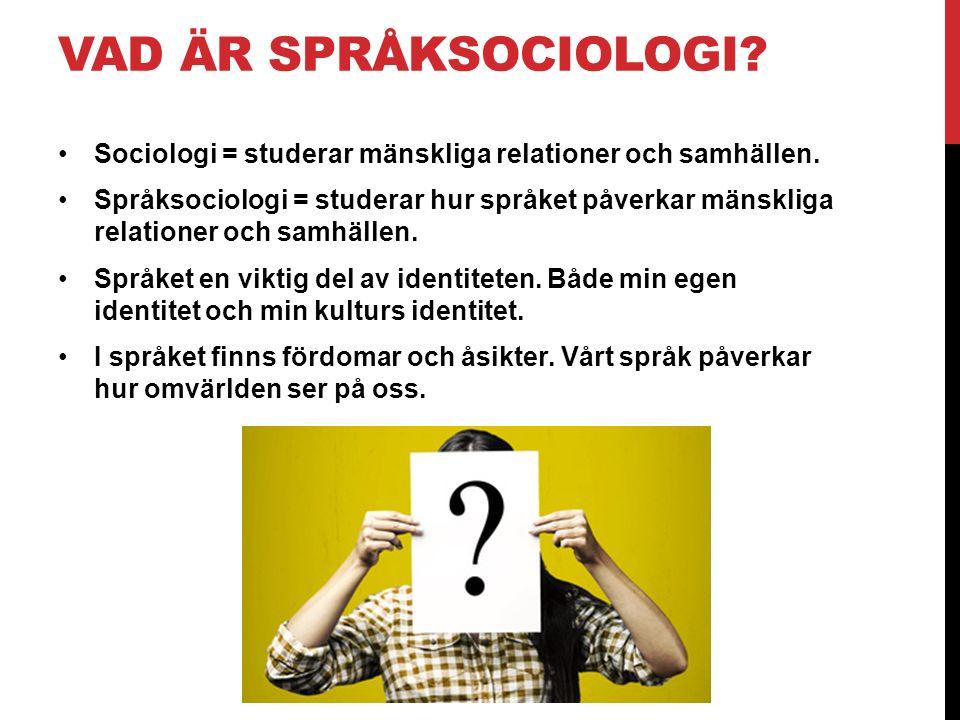 VAD ÄR SPRÅKSOCIOLOGI? Sociologi = studerar mänskliga relationer och samhällen. Språksociologi = studerar hur språket påverkar mänskliga relationer oc