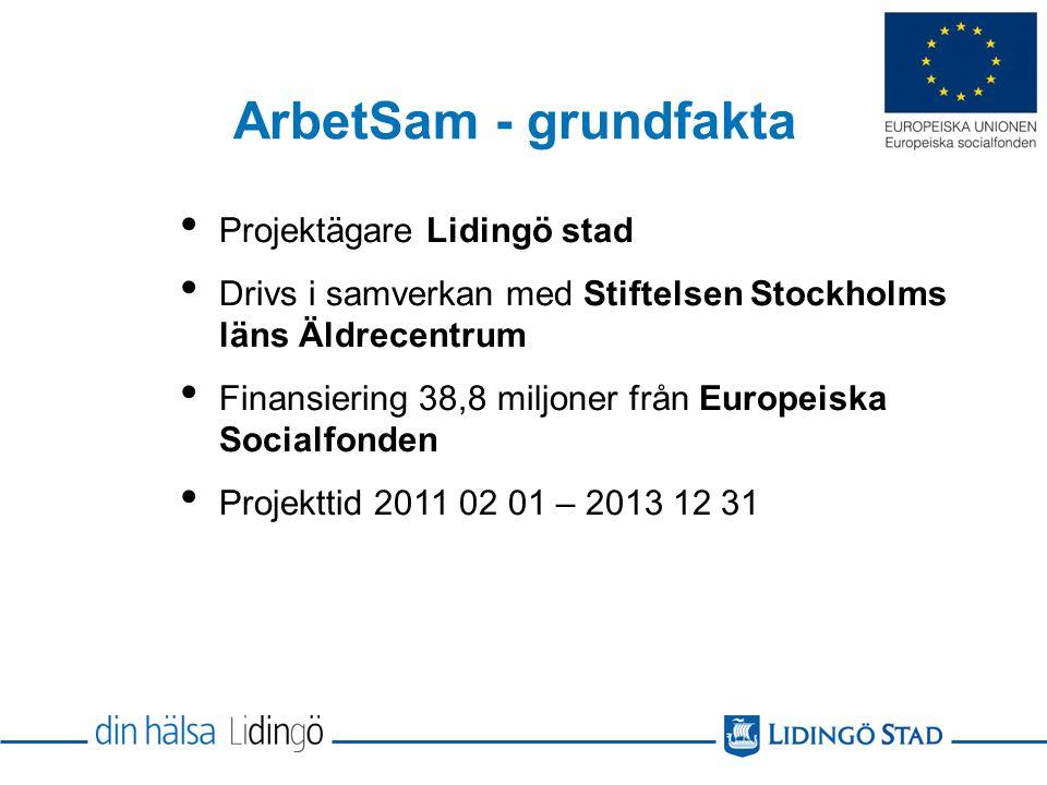 ArbetSam - grundfakta Projektägare Lidingö stad Drivs i samverkan med Stiftelsen Stockholms läns Äldrecentrum Finansiering 38,8 miljoner från Europeiska Socialfonden Projekttid 2011 02 01 – 2013 12 31