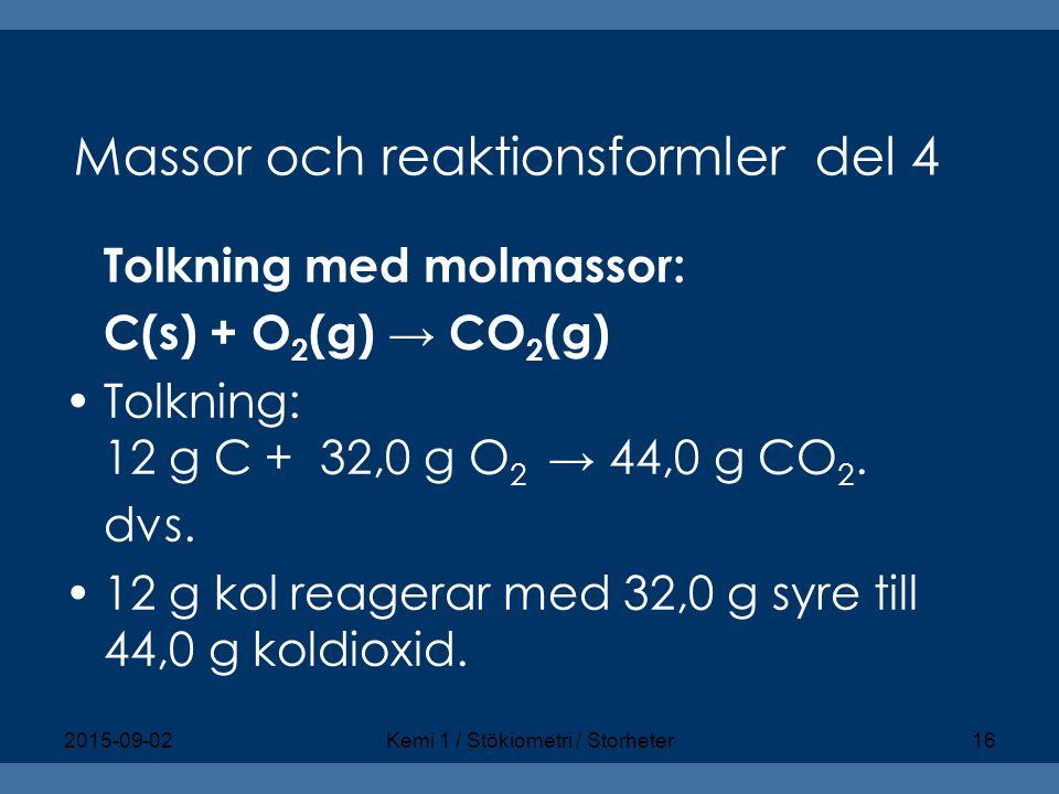 Massor och reaktionsformler del 4 Tolkning med molmassor: C(s) + O 2 (g) → CO 2 (g) Tolkning: 12 g C + 32,0 g O 2 → 44,0 g CO 2. dvs. 12 g kol reagera