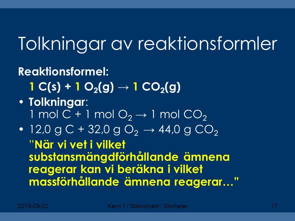 Tolkningar av reaktionsformler Reaktionsformel: 1 C(s) + 1 O 2 (g) → 1 CO 2 (g) Tolkningar : 1 mol C + 1 mol O 2 → 1 mol CO 2 12,0 g C + 32,0 g O 2 →