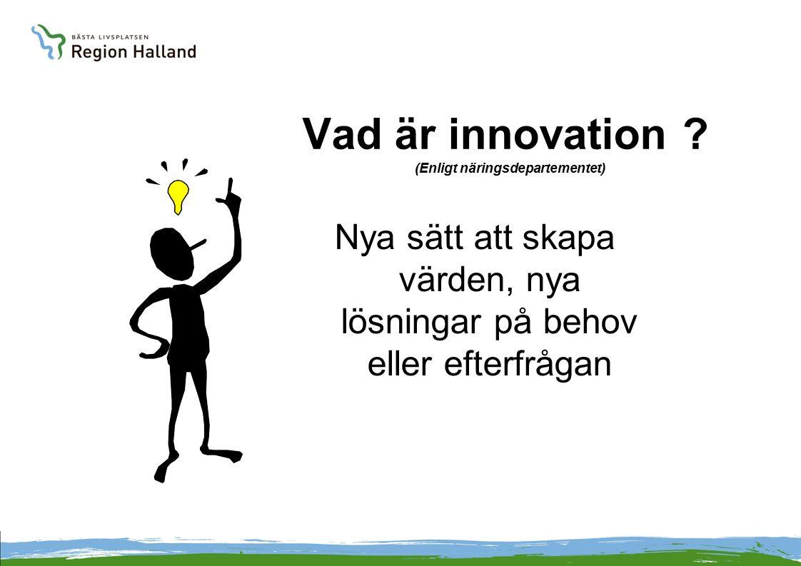 Vad är innovation ? (Enligt näringsdepartementet) Nya sätt att skapa värden, nya lösningar på behov eller efterfrågan