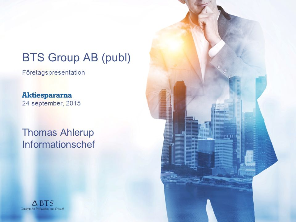 BTS Group AB (publ) Företagspresentation 24 september, 2015 Thomas Ahlerup Informationschef