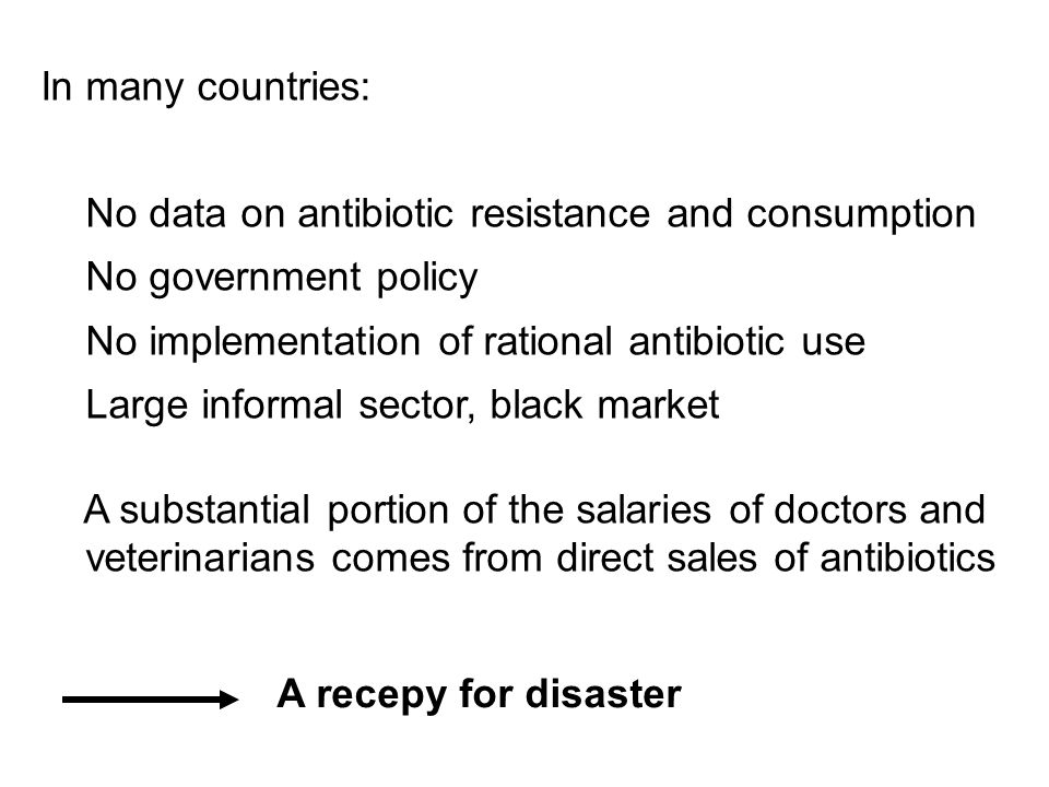 In many countries: No data on antibiotic resistance and consumption No government policy No implementation of rational antibiotic use Large informal sector, black market A substantial portion of the salaries of doctors and veterinarians comes from direct sales of antibiotics A recepy for disaster