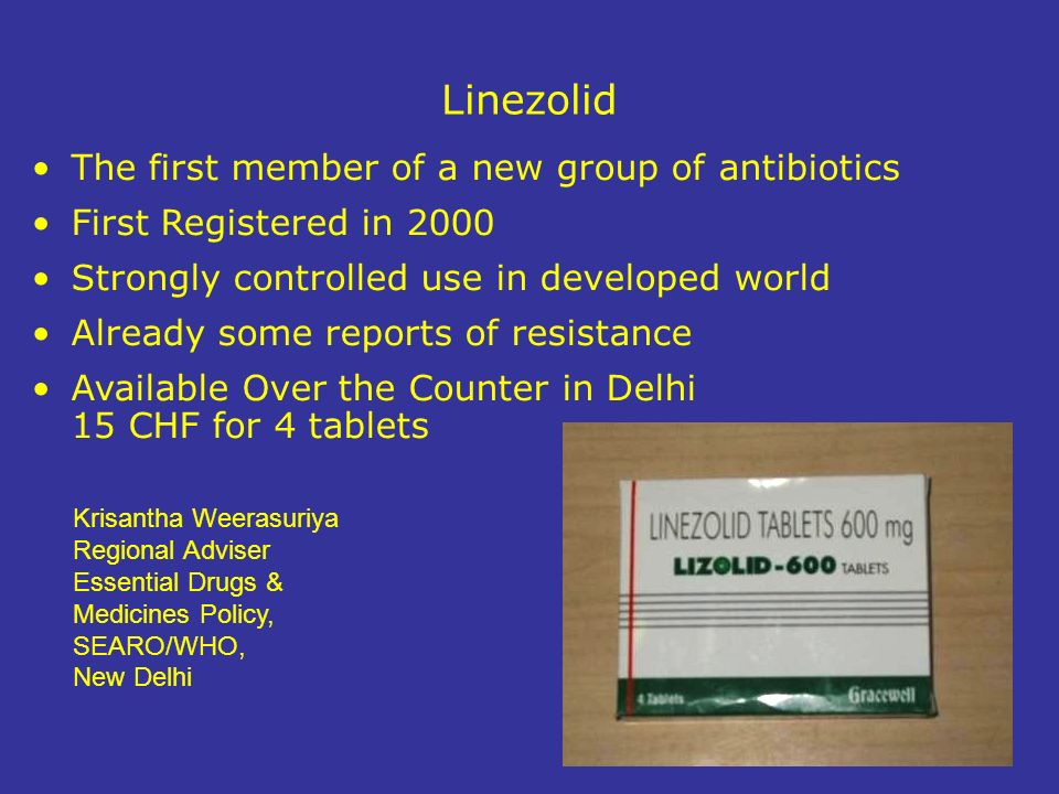 Linezolid The first member of a new group of antibiotics First Registered in 2000 Strongly controlled use in developed world Already some reports of resistance Available Over the Counter in Delhi 15 CHF for 4 tablets Krisantha Weerasuriya Regional Adviser Essential Drugs & Medicines Policy, SEARO/WHO, New Delhi