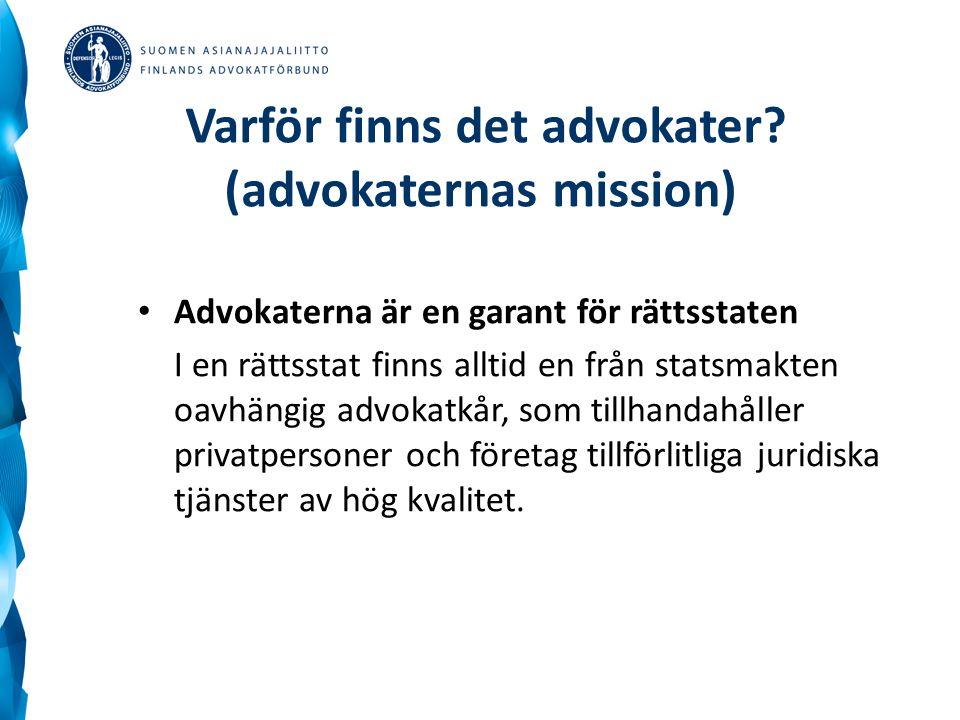 Varför finns det advokater? (advokaternas mission) Advokaterna är en garant för rättsstaten I en rättsstat finns alltid en från statsmakten oavhängig