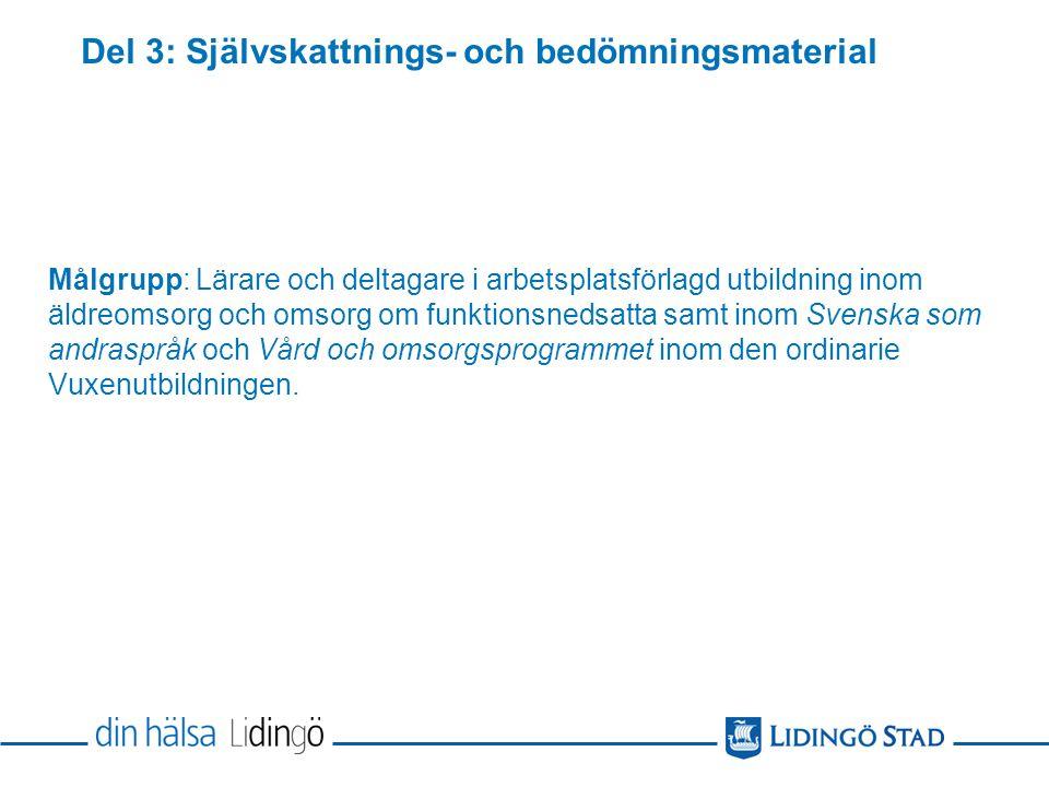 Del 3: Självskattnings- och bedömningsmaterial Målgrupp: Lärare och deltagare i arbetsplatsförlagd utbildning inom äldreomsorg och omsorg om funktionsnedsatta samt inom Svenska som andraspråk och Vård och omsorgsprogrammet inom den ordinarie Vuxenutbildningen.