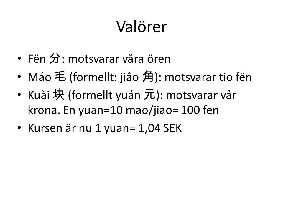 Valörer Fën 分 : motsvarar våra ören Máo 毛 (formellt: jiâo 角 ): motsvarar tio fën Kuài 块 (formellt yuán 元 ): motsvarar vår krona. En yuan=10 mao/jiao=