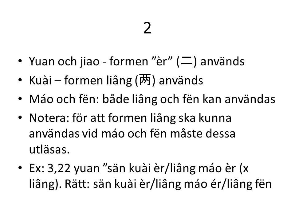 """2 Yuan och jiao - formen """"èr"""" ( 二 ) används Kuài – formen liâng ( 两 ) används Máo och fën: både liâng och fën kan användas Notera: för att formen liân"""