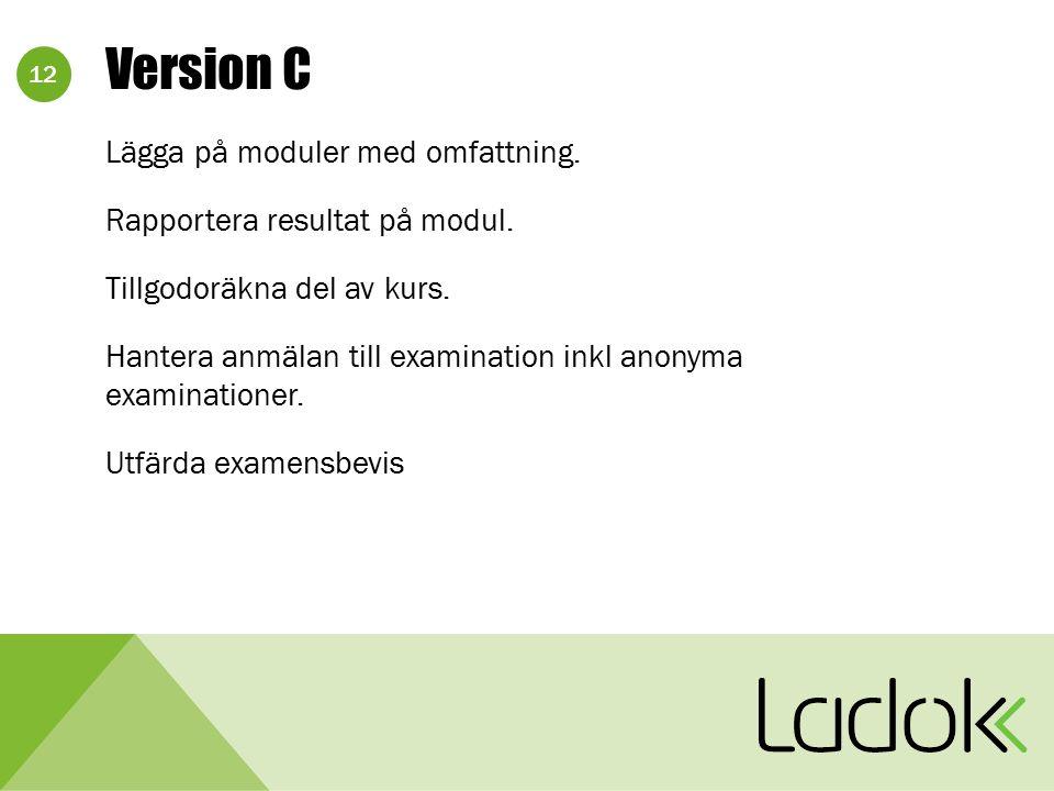 12 Version C Lägga på moduler med omfattning. Rapportera resultat på modul. Tillgodoräkna del av kurs. Hantera anmälan till examination inkl anonyma e