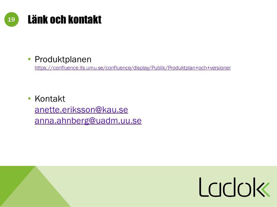 19 Länk och kontakt Produktplanen https://confluence.its.umu.se/confluence/display/Publik/Produktplan+och+versioner https://confluence.its.umu.se/confluence/display/Publik/Produktplan+och+versioner Kontakt anette.eriksson@kau.se anna.ahnberg@uadm.uu.se anette.eriksson@kau.se anna.ahnberg@uadm.uu.se