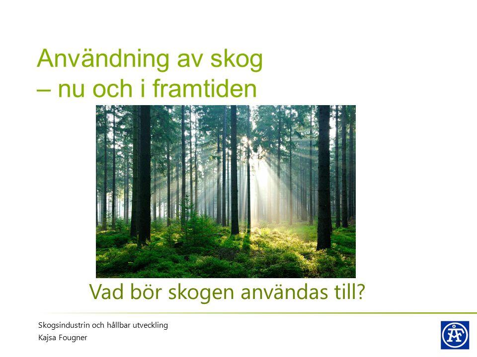 Användning av skog – nu och i framtiden Vad bör skogen användas till? Skogsindustrin och hållbar utveckling Kajsa Fougner