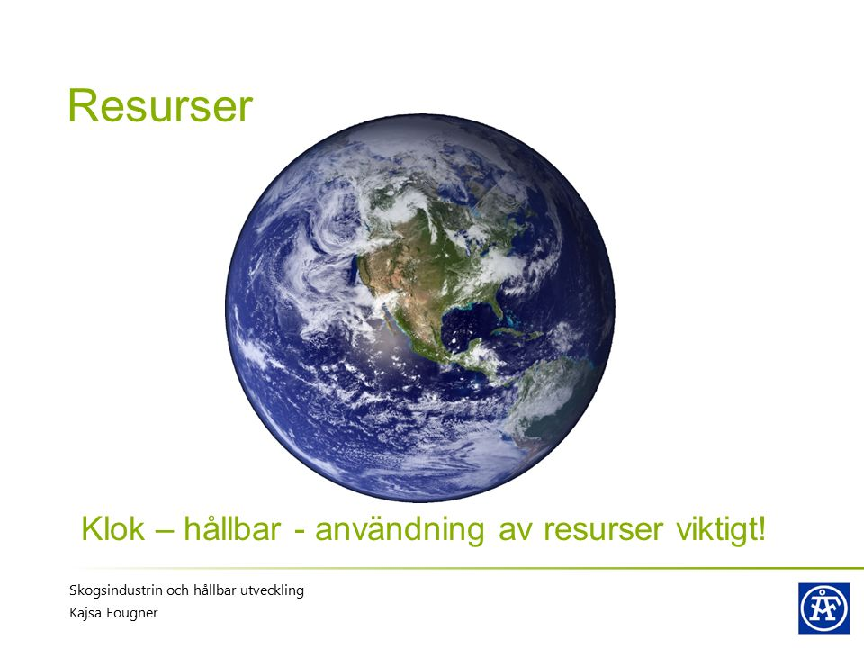 Skogsindustrin och hållbar utveckling Kajsa Fougner Resurser Klok – hållbar - användning av resurser viktigt!