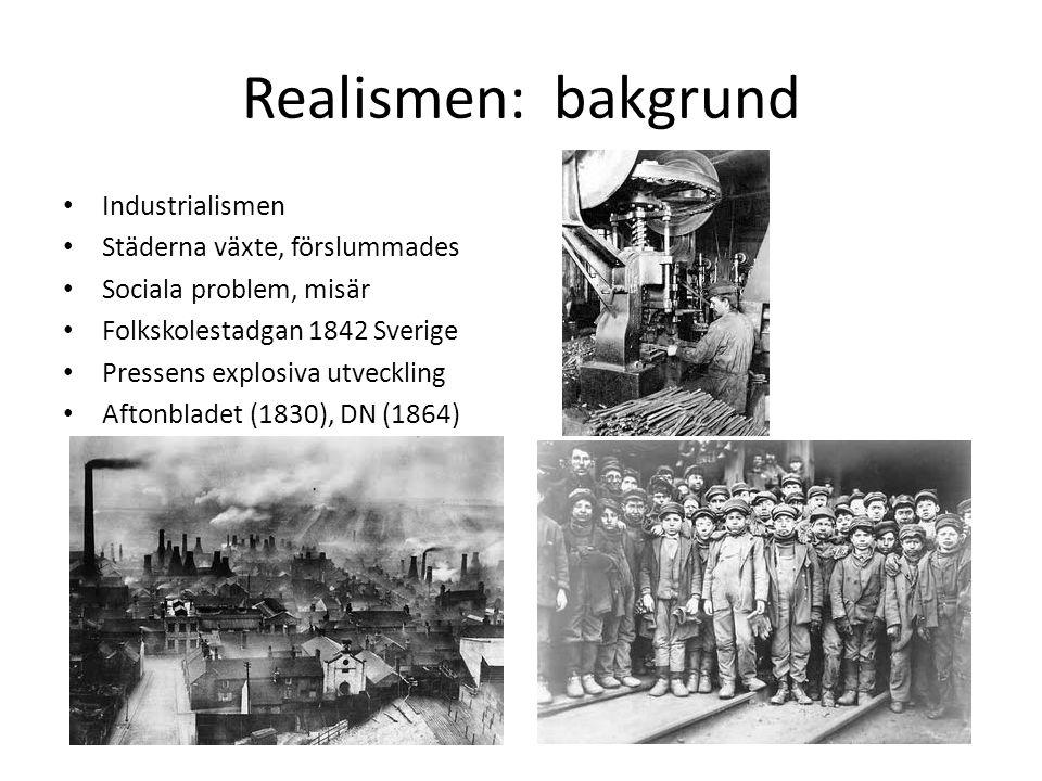 Realismen: bakgrund Industrialismen Städerna växte, förslummades Sociala problem, misär Folkskolestadgan 1842 Sverige Pressens explosiva utveckling Af
