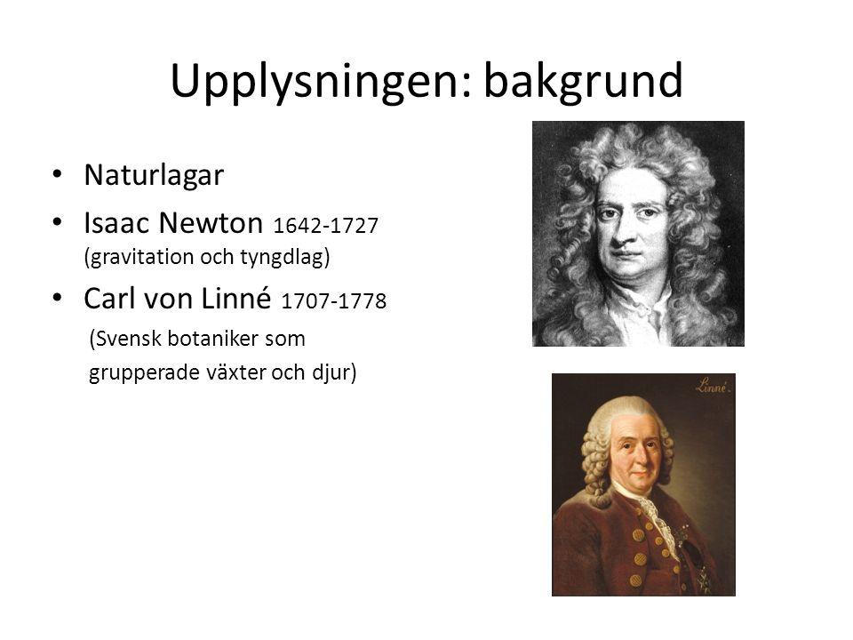 Upplysningen: bakgrund Naturlagar Isaac Newton 1642-1727 (gravitation och tyngdlag) Carl von Linné 1707-1778 (Svensk botaniker som grupperade växter o