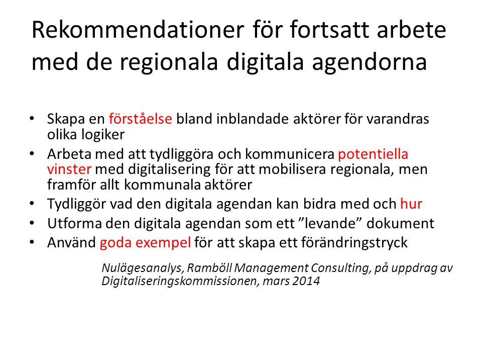 Rekommendationer för fortsatt arbete med de regionala digitala agendorna Skapa en förståelse bland inblandade aktörer för varandras olika logiker Arbeta med att tydliggöra och kommunicera potentiella vinster med digitalisering för att mobilisera regionala, men framför allt kommunala aktörer Tydliggör vad den digitala agendan kan bidra med och hur Utforma den digitala agendan som ett levande dokument Använd goda exempel för att skapa ett förändringstryck Nulägesanalys, Ramböll Management Consulting, på uppdrag av Digitaliseringskommissionen, mars 2014