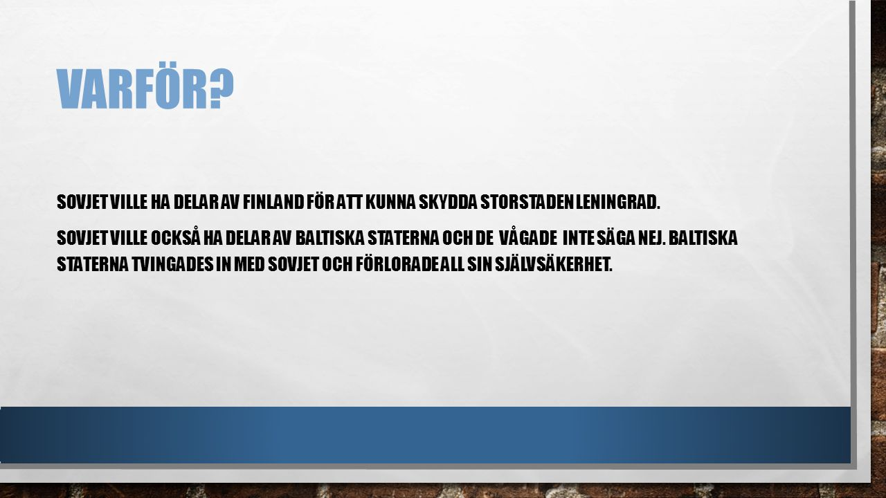 VARFÖR? SOVJET VILLE HA DELAR AV FINLAND FÖR ATT KUNNA SKYDDA STORSTADEN LENINGRAD. SOVJET VILLE OCKSÅ HA DELAR AV BALTISKA STATERNA OCH DE VÅGADE INT
