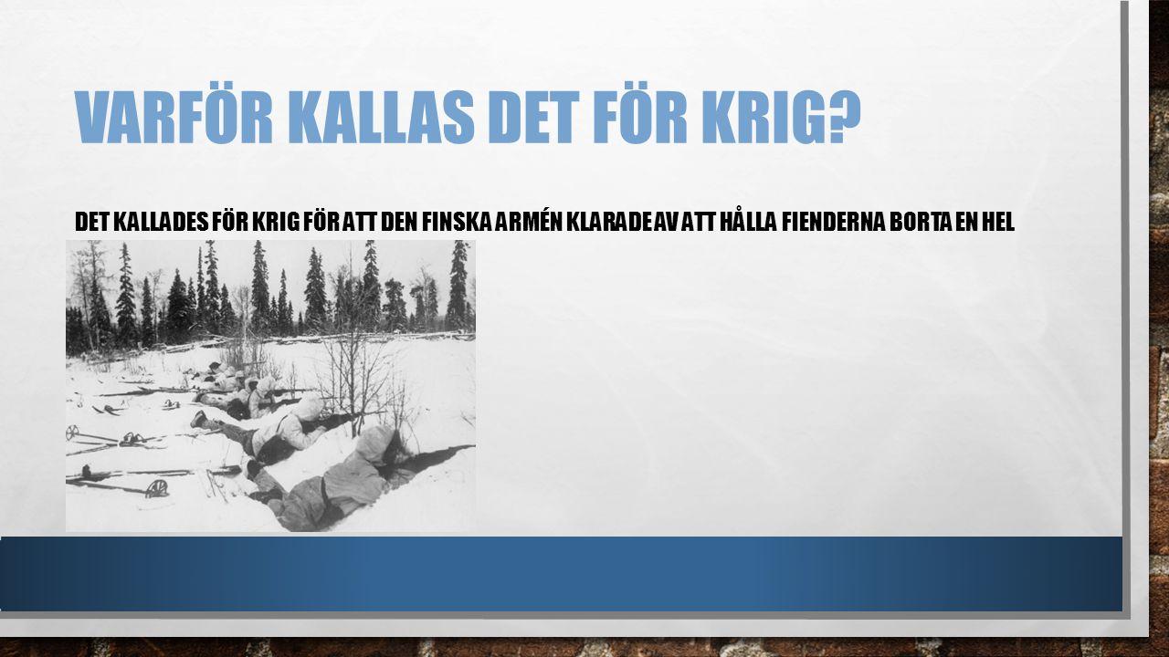 VARFÖR KALLAS DET FÖR KRIG? DET KALLADES FÖR KRIG FÖR ATT DEN FINSKA ARMÉN KLARADE AV ATT HÅLLA FIENDERNA BORTA EN HEL VINTER, 1939-1940.