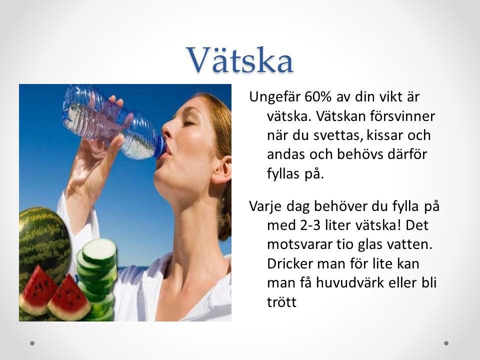 Vätska Ungefär 60% av din vikt är vätska. Vätskan försvinner när du svettas, kissar och andas och behövs därför fyllas på. Varje dag behöver du fylla