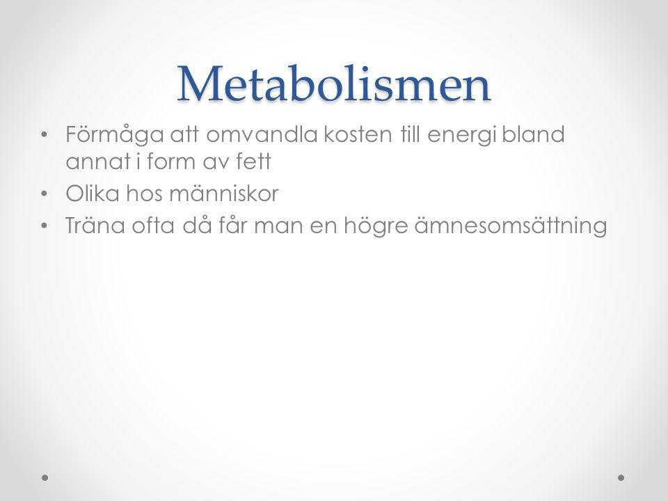 Metabolismen Förmåga att omvandla kosten till energi bland annat i form av fett Olika hos människor Träna ofta då får man en högre ämnesomsättning