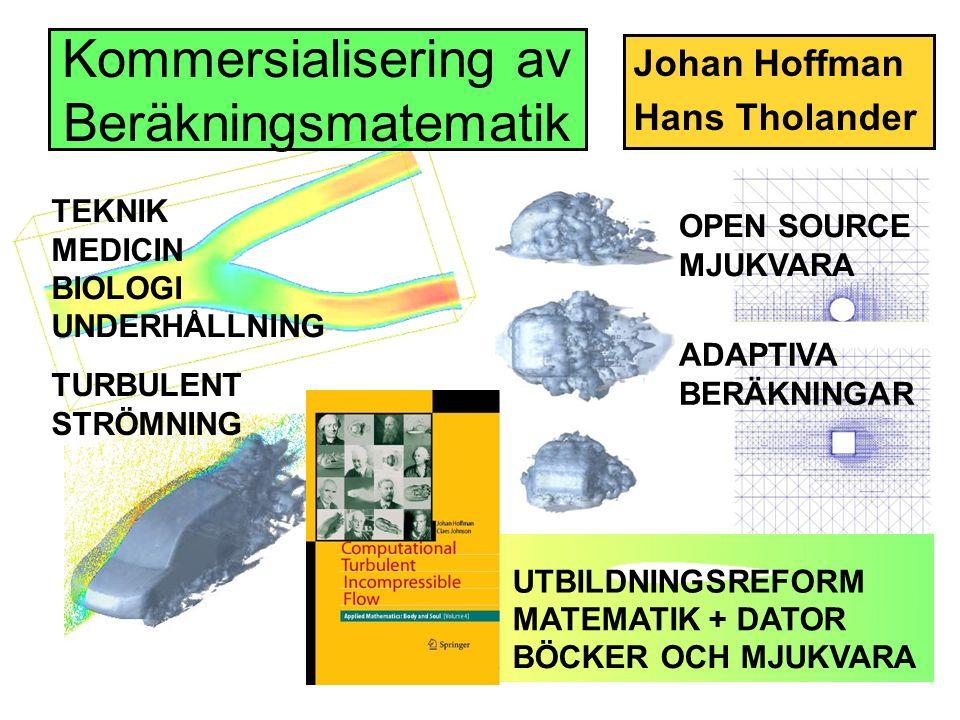 Kommersialisering av Beräkningsmatematik Johan Hoffman Hans Tholander OPEN SOURCE MJUKVARA ADAPTIVA BERÄKNINGAR TURBULENT STRÖMNING UTBILDNINGSREFORM BÖCKER OCH MJUKVARA TEKNIK MEDICIN BIOLOGI UNDERHÅLLNING MATEMATIK + DATOR