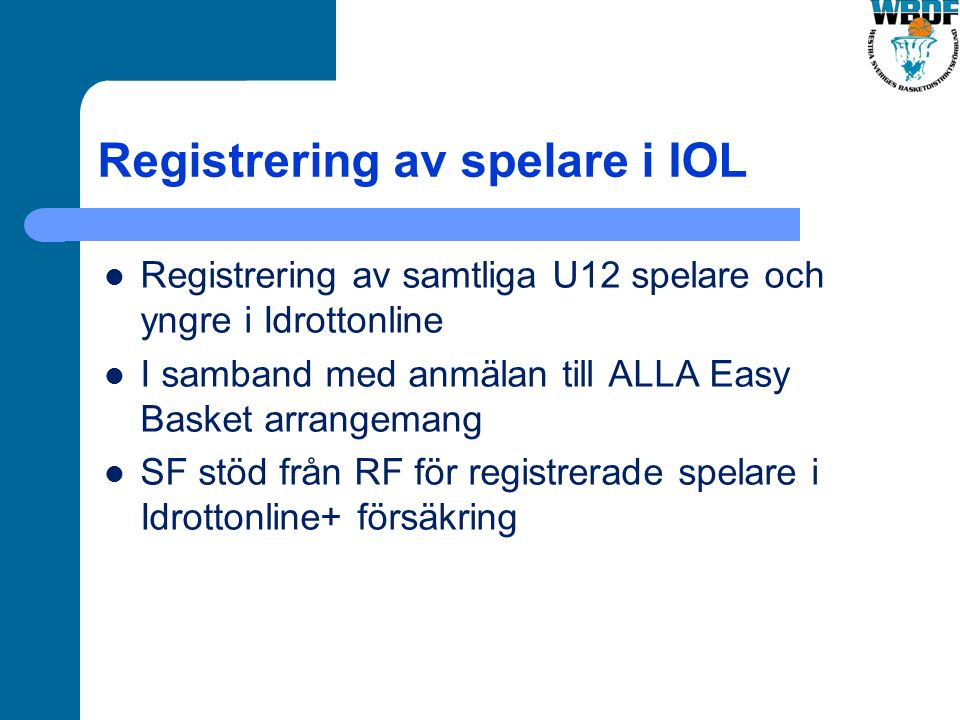 Registrering av spelare i IOL Registrering av samtliga U12 spelare och yngre i Idrottonline I samband med anmälan till ALLA Easy Basket arrangemang SF stöd från RF för registrerade spelare i Idrottonline+ försäkring