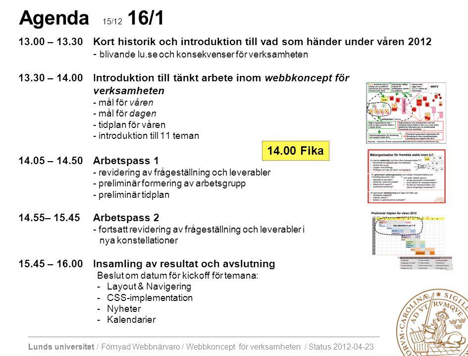Lunds universitet / Förnyad Webbnärvaro / Webbkoncept för verksamheten / Status 2012-04-23 Agenda 15/12 16/1 13.00 – 13.30Kort historik och introduktion till vad som händer under våren 2012 - blivande lu.se och konsekvenser för verksamheten 13.30 – 14.00Introduktion till tänkt arbete inom webbkoncept för verksamheten - mål för våren - mål för dagen - tidplan för våren - introduktion till 11 teman 14.05 – 14.50Arbetspass 1 - revidering av frågeställning och leverabler - preliminär formering av arbetsgrupp - preliminär tidplan 14.55– 15.45Arbetspass 2 - fortsatt revidering av frågeställning och leverabler i nya konstellationer 15.45 – 16.00Insamling av resultat och avslutning Beslut om datum för kickoff för temana: -Layout & Navigering -CSS-implementation -Nyheter -Kalendarier 14.00 Fika