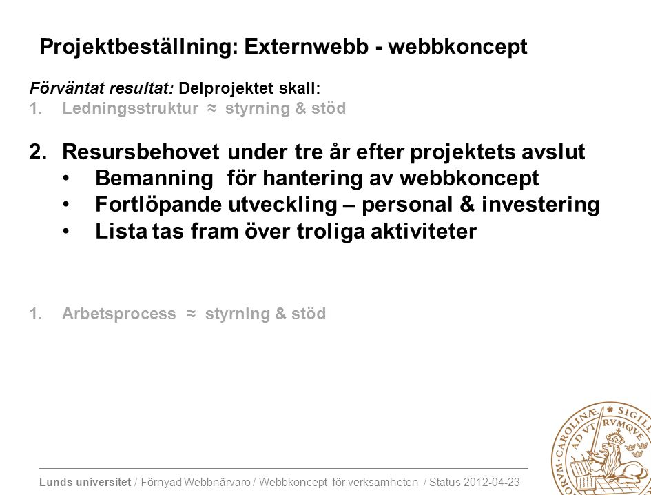 Lunds universitet / Förnyad Webbnärvaro / Webbkoncept för verksamheten / Status 2012-04-23 Agenda 15/12 16/1 13.00 – 13.30Kort historik och introduktion till vad som händer under våren 2012 - blivande lu.se och konsekvenser för verksamheten 13.30 – 14.00Introduktion till tänkt arbete inom webbkoncept för verksamheten - mål för våren - mål för dagen - tidplan för våren - introduktion till 11 teman 14.05 – 14.50Arbetspass 1 - revidering av frågeställning och leverabler - preliminär formering av arbetsgrupp - preliminär tidplan 14.55 – 15.45Arbetspass 2 - fortsatt revidering av frågeställning och leverabler i nya konstellationer 15.45 – 16.00Insamling av resultat och avslutning Beslut om datum för kickoff för temana: -Layout & Navigering -CSS-implementation -Nyheter -Kalendarier 14.00 Fika