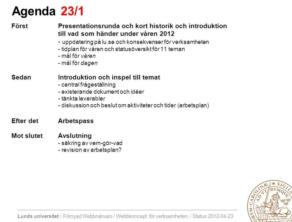 Lunds universitet / Förnyad Webbnärvaro / Webbkoncept för verksamheten / Status 2012-04-23 Agenda 23/1 FörstPresentationsrunda och kort historik och introduktion till vad som händer under våren 2012 - uppdatering på lu.se och konsekvenser för verksamheten - tidplan för våren och statusöversikt för 11 teman - mål för våren - mål för dagen SedanIntroduktion och inspel till temat - central frågeställning - existerande dokument och idéer - tänkta leverabler - diskussion och beslut om aktiviteter och tider (arbetsplan) Efter detArbetspass Mot slutetAvslutning - säkring av vem-gör-vad - revision av arbetsplan