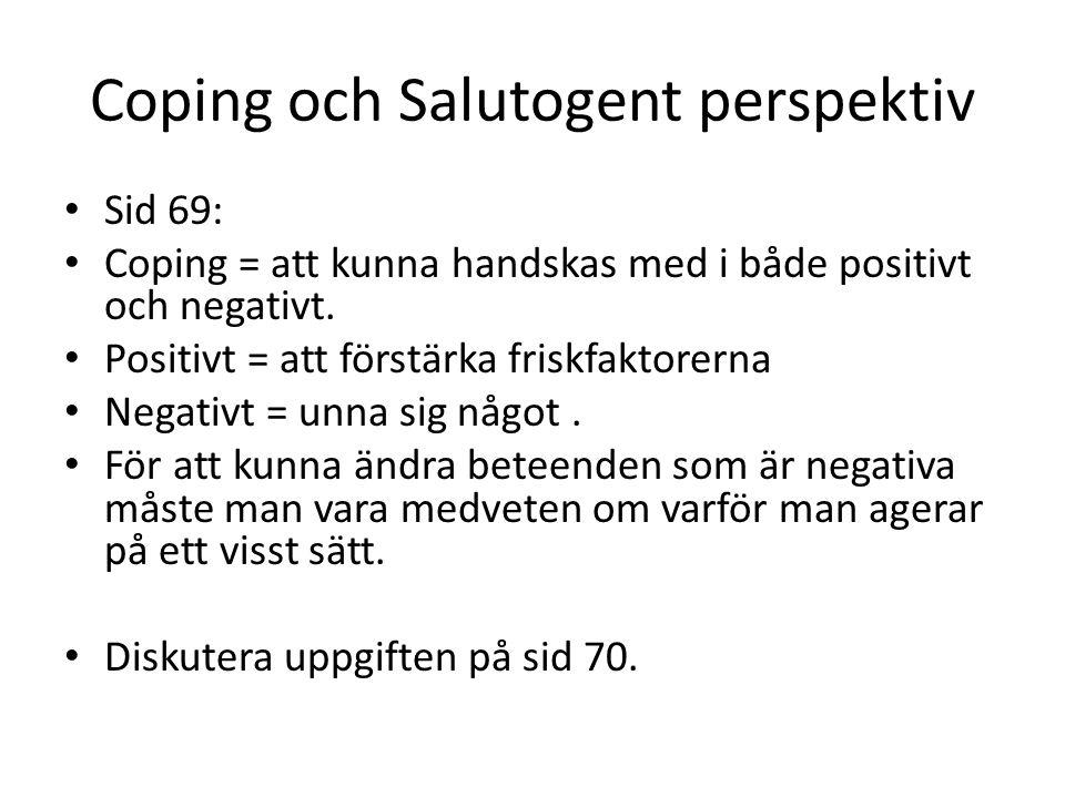Coping och Salutogent perspektiv Sid 69: Coping = att kunna handskas med i både positivt och negativt. Positivt = att förstärka friskfaktorerna Negati