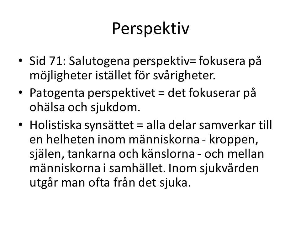 Perspektiv Sid 71: Salutogena perspektiv= fokusera på möjligheter istället för svårigheter. Patogenta perspektivet = det fokuserar på ohälsa och sjukd