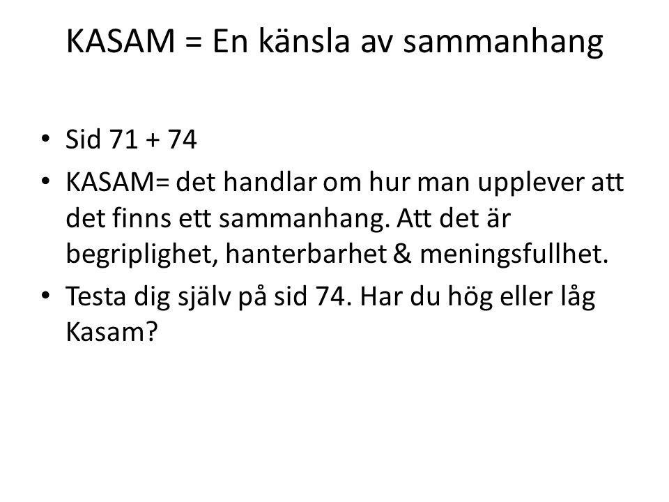 KASAM = En känsla av sammanhang Sid 71 + 74 KASAM= det handlar om hur man upplever att det finns ett sammanhang. Att det är begriplighet, hanterbarhet